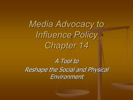 Media Advocacy to Influence Policy Chapter 14 A Tool to Reshape the Social and Physical Environment.