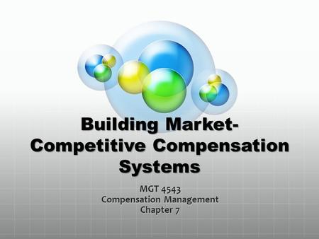 Building Market- Competitive Compensation Systems MGT 4543 Compensation Management Chapter 7.