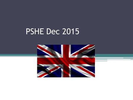 PSHE Dec 2015. to have a clear understanding and be able to explain what British values are and what they mean to you. to analyse and explain how certain.