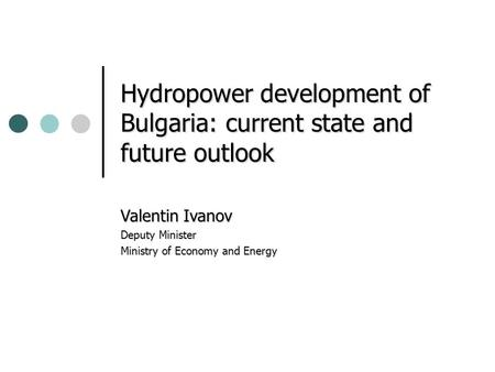 Hydropower development of Bulgaria: current state and future outlook Valentin Ivanov Deputy Minister Ministry of Economy and Energy.