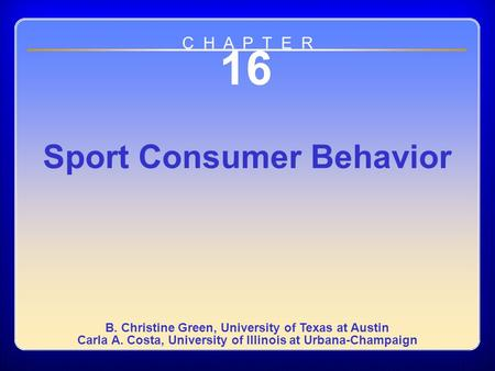 Chapter 16 16 Sport Consumer Behavior B. Christine Green, University of Texas at Austin Carla A. Costa, University of Illinois at Urbana-Champaign C H.