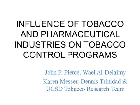 INFLUENCE OF TOBACCO AND PHARMACEUTICAL INDUSTRIES ON TOBACCO CONTROL PROGRAMS John P. Pierce, Wael Al-Delaimy Karen Messer, Dennis Trinidad & UCSD Tobacco.
