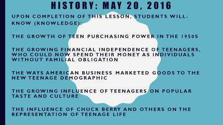 HISTORY: MAY 20, 2016 UPON COMPLETION OF THIS LESSON, STUDENTS WILL: KNOW (KNOWLEDGE): THE GROWTH OF TEEN PURCHASING POWER IN THE 1950S THE GROWING FINANCIAL.