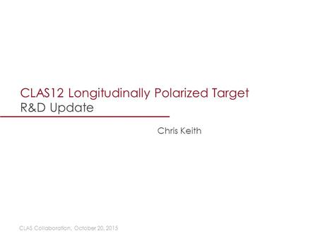 CLAS12 Longitudinally Polarized Target R&D Update CLAS Collaboration, October 20, 2015 Chris Keith.