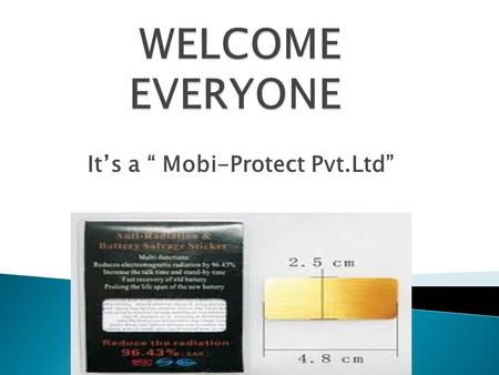 "It's a "" Mobi-Protect Pvt.Ltd"".  Electromagnetic Radiations Radiation emitted from Cell Phones, Cell phone towers, Wi-Fi, TV and FM towers, microwave."