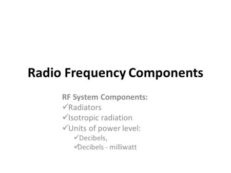 Radio Frequency Components RF System Components: Radiators Isotropic radiation Units of power level: Decibels, Decibels - milliwatt.