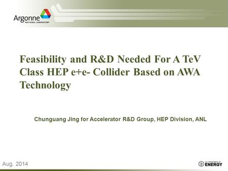 Feasibility and R&D Needed For A TeV Class HEP e+e- Collider Based on AWA Technology Chunguang Jing for Accelerator R&D Group, HEP Division, ANL Aug. 2014.