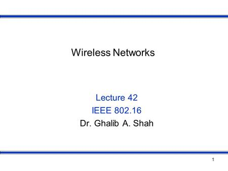 1 Wireless Networks Lecture 42 IEEE 802.16 Dr. Ghalib A. Shah.