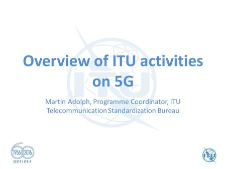 Overview of ITU activities on 5G Martin Adolph, Programme Coordinator, ITU Telecommunication Standardization Bureau.