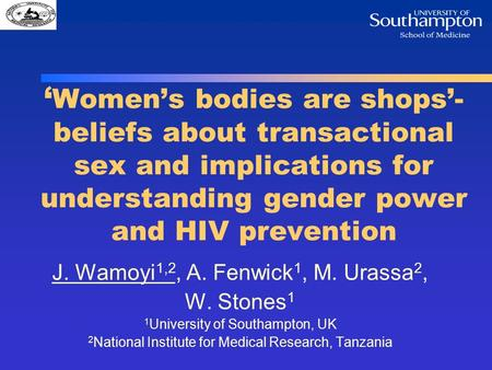 ' Women's bodies are shops'- beliefs about transactional sex and implications for understanding gender power and HIV prevention J. Wamoyi 1,2, A. Fenwick.