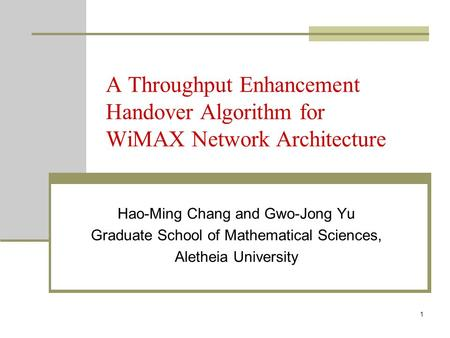 1 A Throughput Enhancement Handover Algorithm for WiMAX Network Architecture Hao-Ming Chang and Gwo-Jong Yu Graduate School of Mathematical Sciences, Aletheia.
