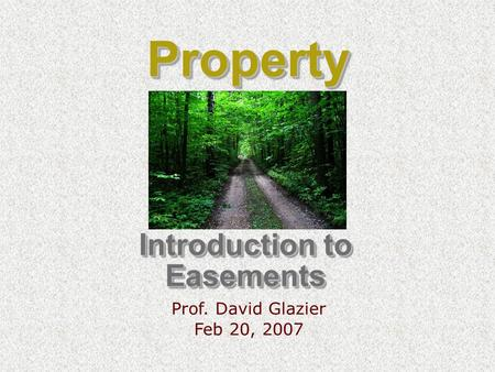 Introduction to Easements Prof. David Glazier Feb 20, 2007 PropertyProperty.