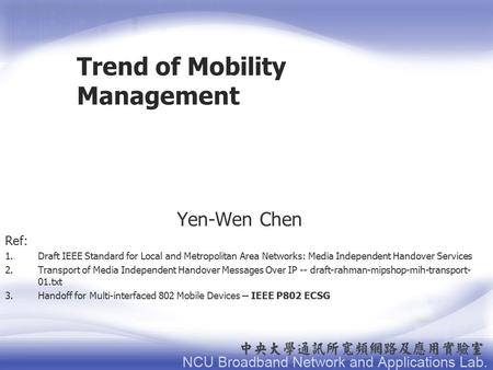 Trend of Mobility Management Yen-Wen Chen Ref: 1.Draft IEEE Standard for Local and Metropolitan Area Networks: Media Independent Handover Services 2.Transport.