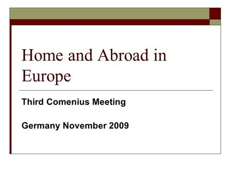 Home and Abroad in Europe Third Comenius Meeting Germany November 2009.