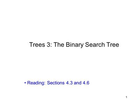 1 Trees 3: The Binary Search Tree Reading: Sections 4.3 and 4.6.