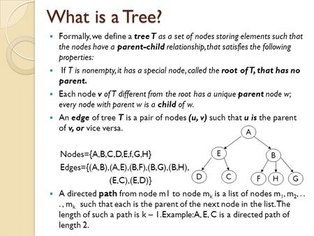 What is a Tree? Formally, we define a tree T as a set of nodes storing elements such that the nodes have a parent-child relationship, that satisfies the.