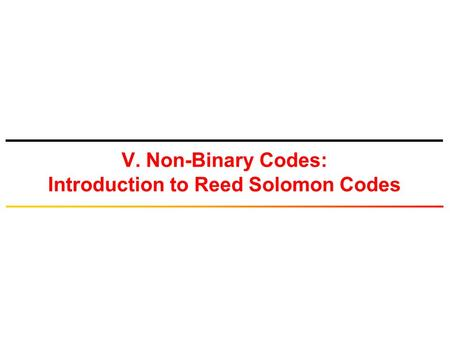 V. Non-Binary Codes: Introduction to Reed Solomon Codes.