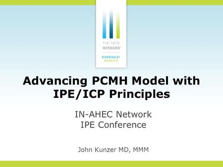 Advancing PCMH Model with IPE/ICP Principles IN-AHEC Network IPE Conference John Kunzer MD, MMM.