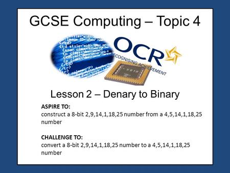GCSE Computing – Topic 4 Lesson 2 – Denary to Binary ASPIRE TO: construct a 8-bit 2,9,14,1,18,25 number from a 4,5,14,1,18,25 number CHALLENGE TO: convert.