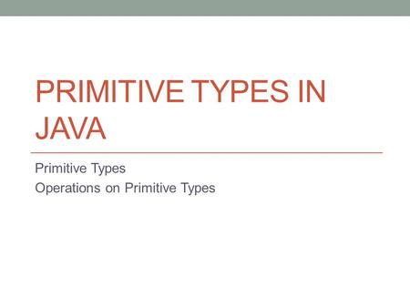 PRIMITIVE TYPES IN JAVA Primitive Types Operations on Primitive Types.