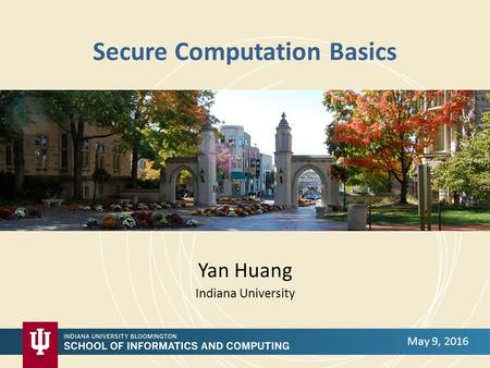 Secure Computation Basics Yan Huang Indiana University May 9, 2016.