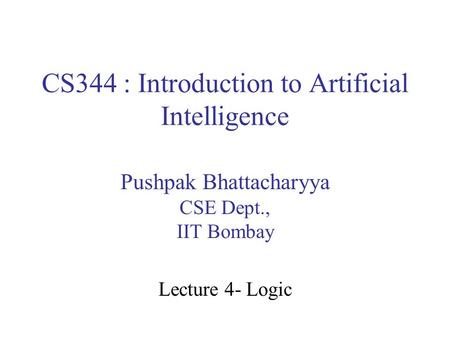 CS344 : Introduction to Artificial Intelligence Pushpak Bhattacharyya CSE Dept., IIT Bombay Lecture 4- Logic.