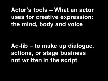Actor's tools – What an actor uses for creative expression: the mind, body and voice Ad-lib – to make up dialogue, actions, or stage business not written.