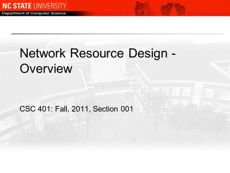 Network Resource Design - Overview CSC 401: Fall, 2011, Section 001.