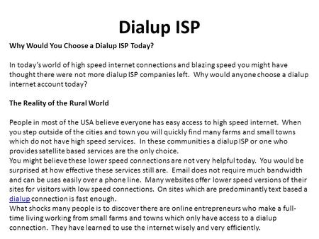 Dialup ISP Why Would You Choose a Dialup ISP Today? In today's world of high speed internet connections and blazing speed you might have thought there.