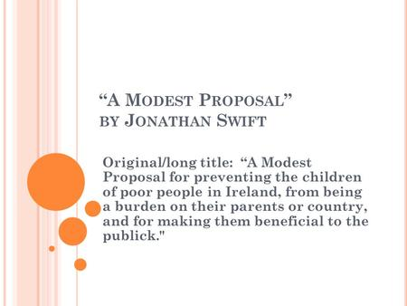 """A M ODEST P ROPOSAL "" BY J ONATHAN S WIFT Original/long title: ""A Modest Proposal for preventing the children of poor people in Ireland, from being a."