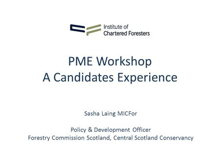 PME Workshop A Candidates Experience Sasha Laing MICFor Policy & Development Officer Forestry Commission Scotland, Central Scotland Conservancy.