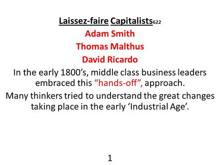 "Laissez-faire Capitalists 622 Adam Smith Thomas Malthus David Ricardo In the early 1800's, middle class business leaders embraced this ""hands-off"", approach."