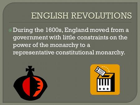  During the 1600s, England moved from a government with little constraints on the power of the monarchy to a representative constitutional monarchy.