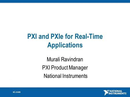 PXI and PXIe for Real-Time Applications Murali Ravindran PXI Product Manager National Instruments.