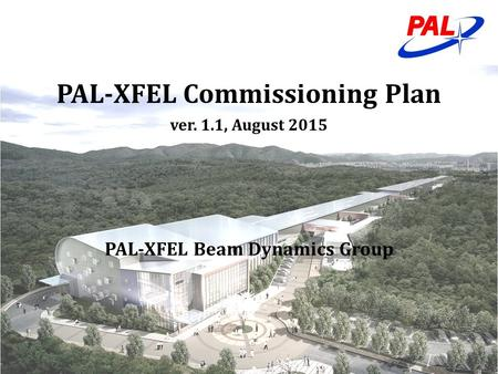 PAL-XFEL Commissioning Plan ver. 1.1, August 2015 PAL-XFEL Beam Dynamics Group.