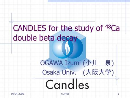 09/04/2006NDM061 CANDLES for the study of 48 Ca double beta decay OGAWA Izumi ( 小川 泉 ) Osaka Univ. ( 大阪大学 )