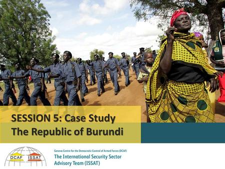 Session 5 © DCAF/ISSAT SESSION 5: Case Study The Republic of Burundi.