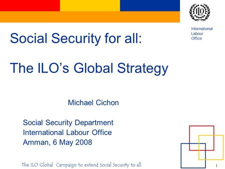 International Labour Office 1 The ILO Global Campaign to extend Social Security to all Social Security for all: The ILO's Global Strategy Michael Cichon.