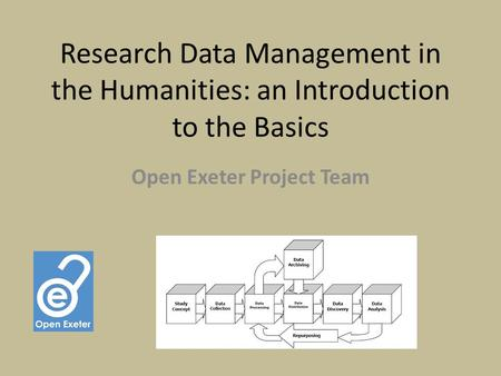 Research Data Management in the Humanities: an Introduction to the Basics Open Exeter Project Team.