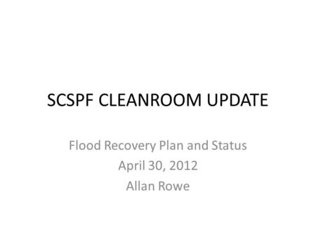 SCSPF CLEANROOM UPDATE Flood Recovery Plan and Status April 30, 2012 Allan Rowe.