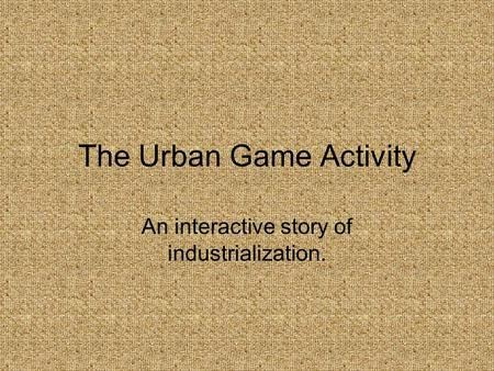 The Urban Game Activity An interactive story of industrialization.