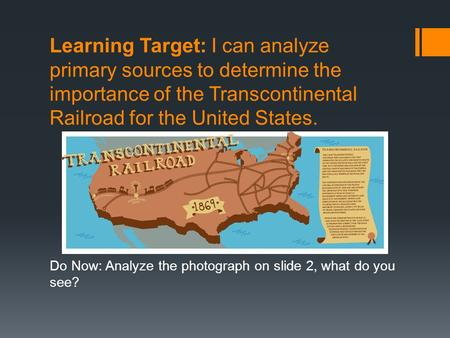 Learning Target: I can analyze primary sources to determine the importance of the Transcontinental Railroad for the United States. Do Now: Analyze the.