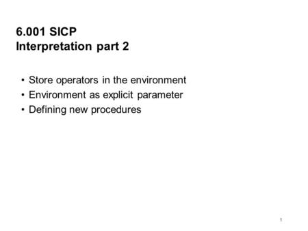 1 6.001 SICP Interpretation part 2 Store operators in the environment Environment as explicit parameter Defining new procedures.
