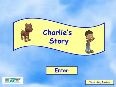 Charlie's Story Enter Teaching Notes. CHARLIE'SCLASSCHARLIE'SCLASS Charlie got on well with the other people in his class. He had always been happy in.