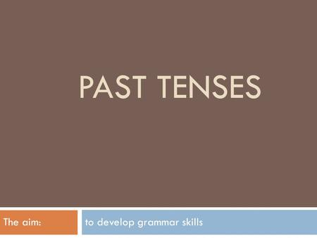 PAST TENSES The aim: to develop grammar skills. Past Simple Ved/V2 Positive sentences: - + ?