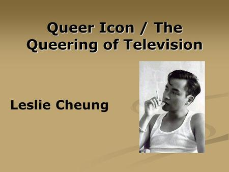 Queer Icon / The Queering of Television Leslie Cheung.
