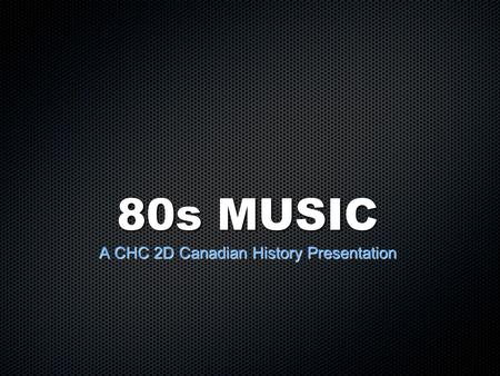 80s MUSIC A CHC 2D Canadian History Presentation.
