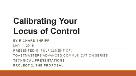 Calibrating Your Locus of Control BY RICHARD THRIPP MAY 4, 2016 PRESENTED IN FULFILLMENT OF: TOASTMASTERS ADVANCED COMMUNICATION SERIES TECHNICAL PRESENTATIONS.