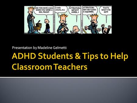 Presentation by Madeline Gelmetti.  Attention deficit hyperactivity disorder  Students with ADHD can be inattentive, hyperactive and impulsive  One.