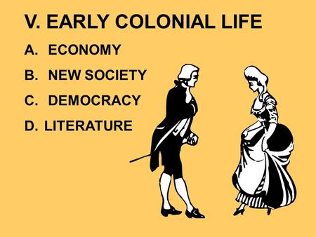 V. EARLY COLONIAL LIFE A. ECONOMY B. NEW SOCIETY C. DEMOCRACY D. LITERATURE.